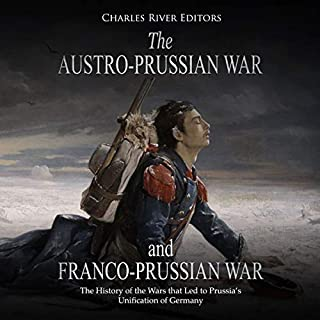 The Austro-Prussian War and Franco-Prussian War: The History of the Wars That Led to Prussia's Unification of Germany cover art