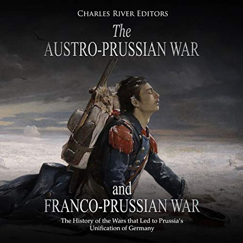 The Austro-Prussian War and Franco-Prussian War: The History of the Wars That Led to Prussia's Unification of Germany audiobook cover art