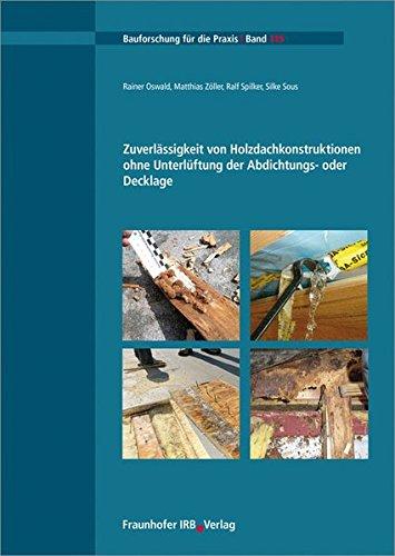Zuverlässigkeit von Holzdachkonstruktionen ohne Unterlüftung der Abdichtungs- oder Decklage. (Bauforschung für die Praxis)