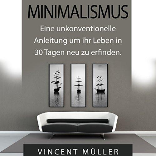 Minimalismus: Eine unkonventionelle Anleitung um ihr Leben in 30 Tagen neu zu erfinden [Minimalism]                   Autor:                                                                                                                                 Vincent Müller                               Sprecher:                                                                                                                                 Markus Meuter                      Spieldauer: 33 Min.     85 Bewertungen     Gesamt 3,6