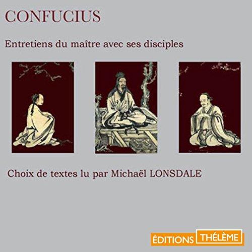 Entretiens du maître avec ses disciples                   De :                                                                                                                                 Confucius                               Lu par :                                                                                                                                 Michaël Lonsdale                      Durée : 51 min     2 notations     Global 3,0