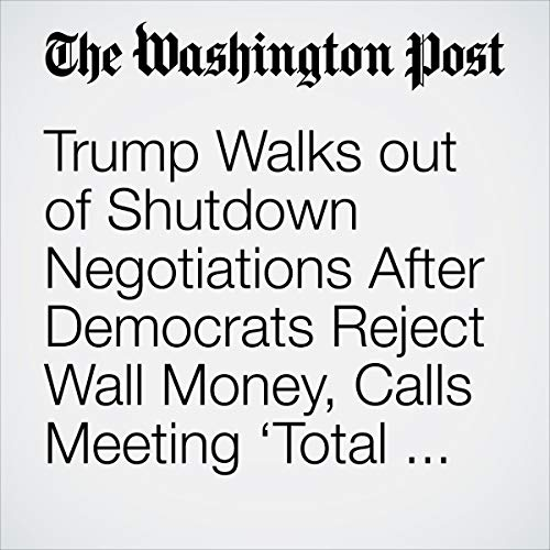 『Trump Walks out of Shutdown Negotiations After Democrats Reject Wall Money, Calls Meeting 'Total Waste of Time'』のカバーアート