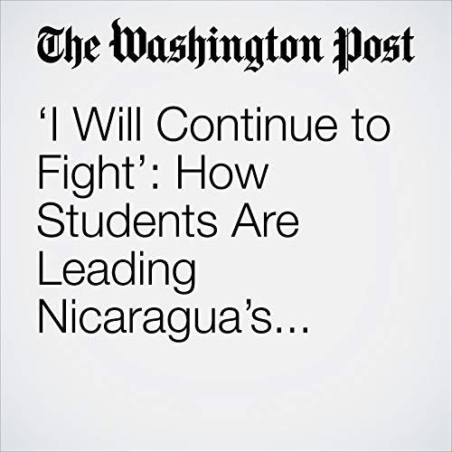 'I Will Continue to Fight': How Students Are Leading Nicaragua's Anti-Government Uprising copertina