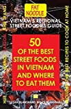 Vietnam's Regional Street Foodies Guide: Fifty Of The Best Street Foods In Vietnam And Where To Eat Them (3) (Fat Noodle Travel Books)