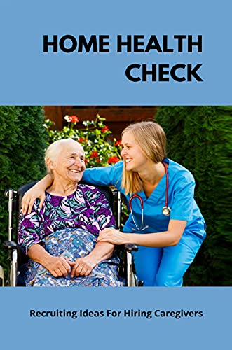 Home Health Check: Recruiting Ideas For Hiring Caregivers: Leading Home Care (English Edition)