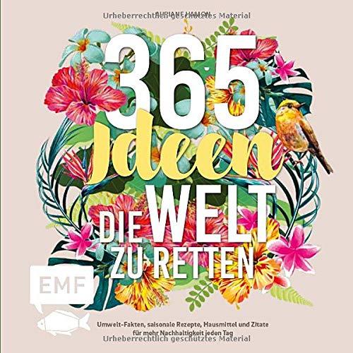 365 Ideen, die Welt zu retten: Umwelt-Fakten, saisonale Rezepte, Hausmittel und Zitate für mehr Nachhaltigkeit jeden Tag