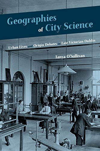 Geographies of City Science: Urban Life and Origin Debates in Late Victorian Dublin (Sci & Culture in the Nineteenth Century) by Tanya O'Sullivan