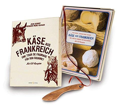 Käse aus Frankreich: Eine Tour de Fromage für den Gourmet Mit 120 Rezepten