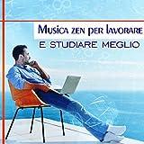 Musica zen per lavorare e studiare meglio (Relax, Concentrazione intensiva, La pace della mente,...