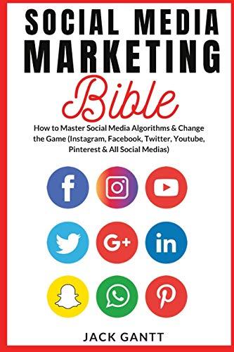 Social Media Marketing Bible: How to Master Social Media Algorithms & Change the Game (Instagram, Facebook, Twitter, Youtube, Pinterest & All Social Medias)