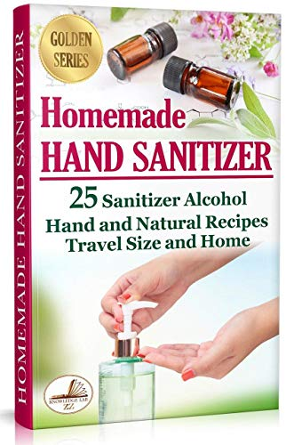Homemade Hand Sanitizer: 25 Sanitizer Alcohol Hand and Natural Recipes. Travel Size and Home (DIY)