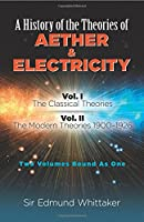 A History of the Theories of Aether and Electricity: Vol. I: The Classical Theories; Vol. II: The Modern Theories, 1900-1926 (Dover Classics O)
