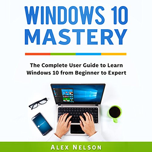 Windows 10 Mastery: The Complete User Guide to Learn Windows 10 from Beginner to Expert audiobook cover art