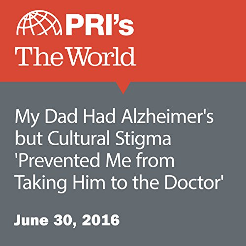 My Dad Had Alzheimer's but Cultural Stigma 'Prevented Me from Taking Him to the Doctor' audiobook cover art