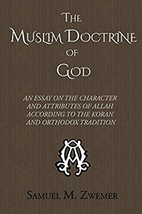The Muslim Doctrine of God: An Essay on the Character and Attributes of Allah according to the Koran and Orthodox Tradition