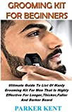 GROOMING KIT FOR BEGINNERS: Ultimate Guide To List Of Manly Grooming Kit For Men That Is Highly Effective For Longer,Thicker,Fuller And Darker Beard