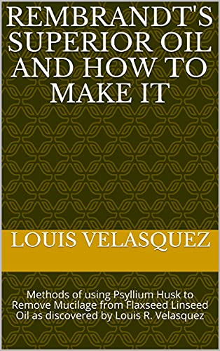 Rembrandt's Superior Oil and How to Make It: Methods of using Psyllium Husk to Remove Mucilage from Flaxseed Linseed Oil as discovered by Louis R. Velasquez (English Edition)