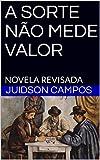 A SORTE NÃO MEDE VALOR: NOVELA REVISADA (Portuguese Edition)