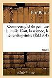 Cours complet de peinture à l'huile. L'art, la science, le métier du peintre Tome 1 - Hachette Livre BNF - 01/09/2017