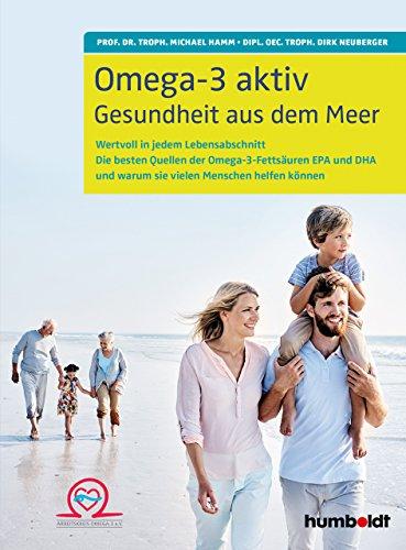 Omega-3 aktiv: Gesundheit aus dem Meer. Wertvoll in jedem Lebensabschnitt. Die besten Quellen der Omega-3-Fettsäuren EPA und DHA  und warum sie vielen Menschen helfen können
