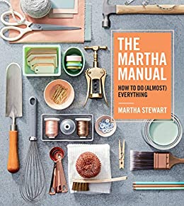 The Martha Manual: How to Do (Almost) Everything by [Martha Stewart]