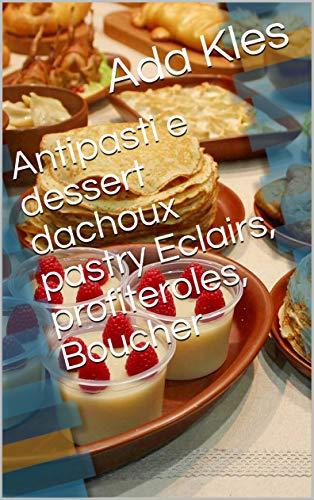 Antipasti e dessert dachoux pastry Eclairs, profiteroles, Boucher (Italian Edition)