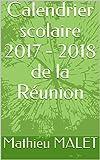 Calendrier scolaire 2017 - 2018 de la Réunion (French Edition)
