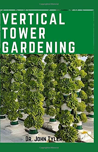 Vertical Tower Gardening: The Ultimate Gardening techniques to plant and yield more in a lesser spacing