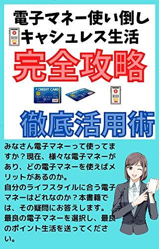 キャッシュレス生活完全攻略徹底活用術: 電子マネーを使い倒そう!