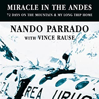 Miracle in the Andes                   By:                                                                                                                                 Nando Parrado,                                                                                        Vince Rause                               Narrated by:                                                                                                                                 Daniel Philpott                      Length: 10 hrs     19 ratings     Overall 4.8