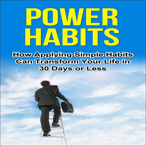 Power Habits: How Applying Simple Habits Can Transform Your Life in 30 Days or Less audiobook cover art