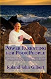 Power Parenting for Poor People: Roland Gilbert's Stress-free Power Parenting System(R), Volume 1, PARENTING TROUBLED YOUTH: Success Secrets for Parents, Professionals, and Volunteers