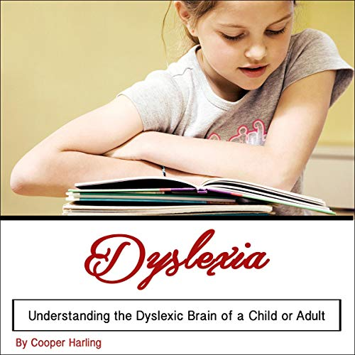 Dyslexia: Understanding the Dyslexic Brain of a Child or Adult cover art