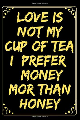 """Love Is Not My Cup Of Tea I Prefer Money Mor Than Honey: Funny Lined Journal Notebook For Women & Men, Inspirational Journal With Quotes About Life, ... Diary, 120 Pages, (6""""x9""""), Glossy Finish"""