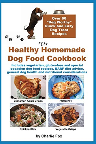 The Healthy Homemade Dog Food Cookbook: Over 60 'Beg-Worthy' Quick and Easy Dog Treat Recipes: Includes vegetarian, gluten-free and special occasion ... dog health and nutritional considerations