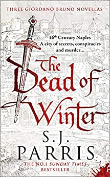 The Dead of Winter: Three gripping Tudor historical crime thriller novellas from a No. 1 Sunday Times bestselling fiction author: Three Giordano Bruno Novellas by [S. J. Parris]