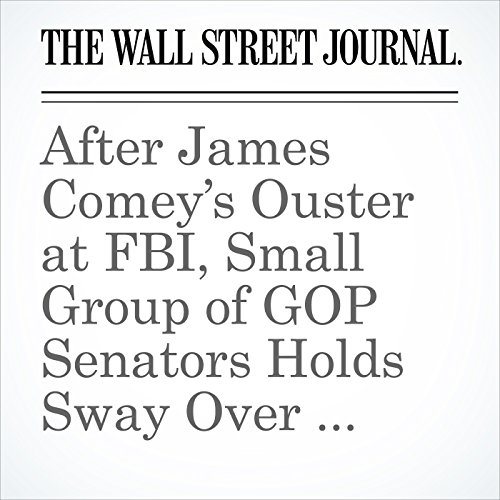 After James Comey's Ouster at FBI, Small Group of GOP Senators Holds Sway Over Next Steps audiobook cover art