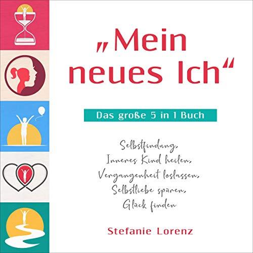 """""""Mein neues Ich"""" - Das große 5 in 1 Buch: Selbstfindung, Inneres Kind heilen, Vergangenheit loslassen, Selbstliebe spüren, Glück finden"""