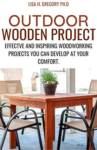 OUTDOOR WOODEN PROJECT: EFFECTIVE AND INSPIRING WOODWORKING PROJECT YOU CAN DEVELOP AT YOUR COMFORT (English Edition)