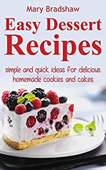 Easy Dessert Recipes: Simple and Quick Ideas for Delicious Homemade Cookies and Cakes (Easy Recipes) by [Mary Bradshaw]