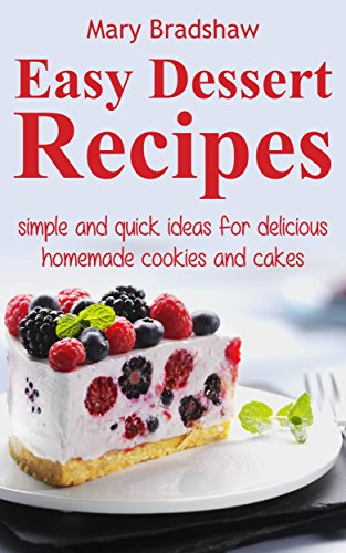 Easy Dessert Recipes Simple And Quick Ideas For Delicious Homemade Cookies And Cakes Easy Recipes Kindle Edition By Bradshaw Mary Cookbooks Food Wine Kindle Ebooks Amazon Com
