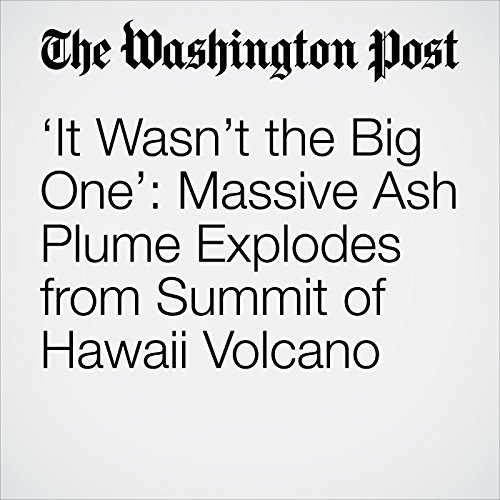 'It Wasn't the Big One': Massive Ash Plume Explodes from Summit of Hawaii Volcano copertina
