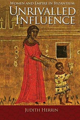 Unrivalled Influence: Women and Empire in Byzantium