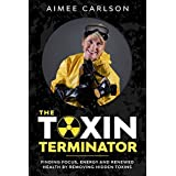 The Toxin Terminator: Finding Focus, Energy and Renewed Health by Removing Hidden Toxins