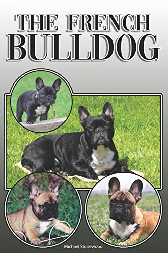 The French Bulldog: A Complete and Comprehensive Owners Guide to: Buying, Owning, Health, Grooming, Training, Obedience, Understanding and Caring for Your French Bulldog