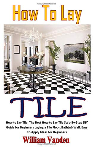 HOW TO LAY TILE: How to Lay Tile: The Best How to Lay Tile Step-By-Step DIY Guide for Beginners Laying a Tile Floor, Bathtub Wall, Easy To Apply Ideas for Beginners