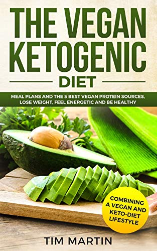 Vegan Ketogenic Diet: Combining a Vegan and Keto-Diet Lifestyle: Meal Plans and the 5 Best Vegan Protein Sources, Lose Weight, Feel energetic and be Healthy: 1