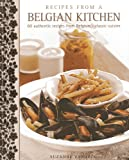 Recipes From A Belgian Kitchen: 60 Authentic Recipes From Belgium s Classic Cuisine