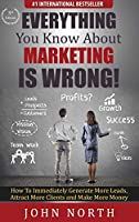 Everything You Know About Marketing Is Wrong!: How to Immediately Generate More Leads, Attract More Clients and Make More Money