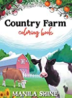 Country Farm Coloring Book: An Adult Coloring Book Offering Relaxation, Stress Relief, Tranquility, and a Unique Opportunity to Spark Your Creativity You Don't Want to Miss Out On